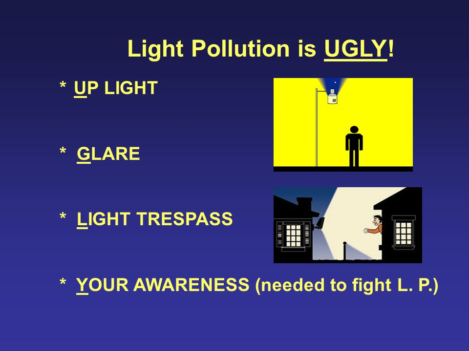 * UP LIGHT * GLARE * LIGHT TRESPASS * YOUR AWARENESS (needed to fight L.