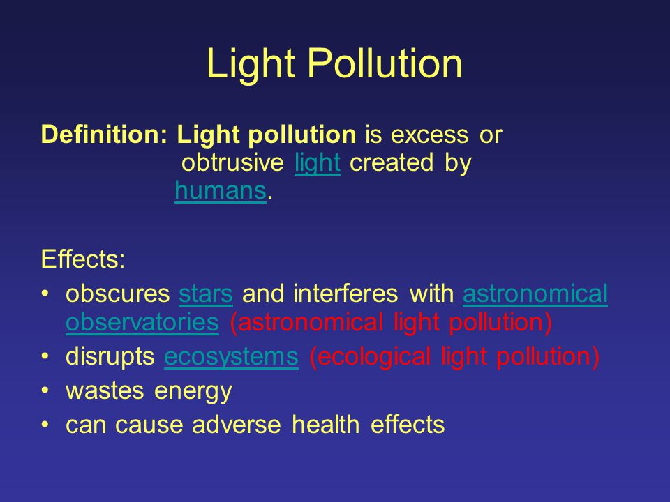 Light Pollution Definition: Light pollution is excess or obtrusive light created by humans.lighthumans Effects: obscures stars and interferes with astronomical observatories (astronomical light pollution)starsastronomical observatories disrupts ecosystems (ecological light pollution)ecosystems wastes energy can cause adverse health effects