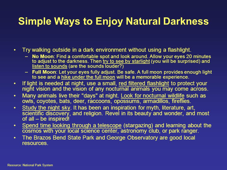Simple Ways to Enjoy Natural Darkness Try walking outside in a dark environment without using a flashlight. –No Moon: Find a comfortable spot and look