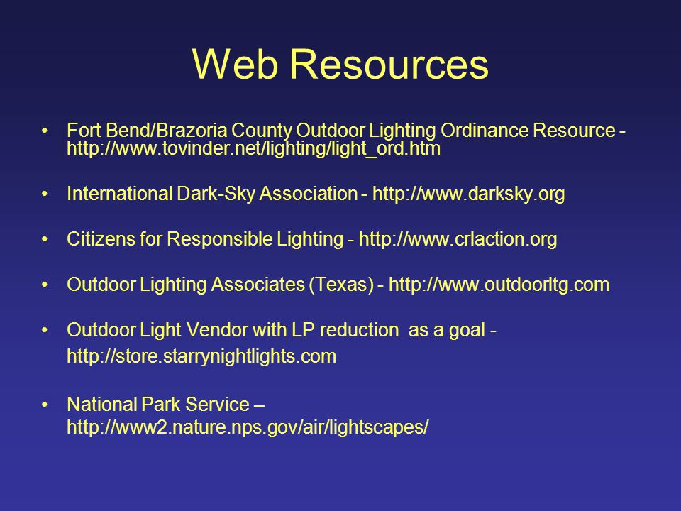 Web Resources Fort Bend/Brazoria County Outdoor Lighting Ordinance Resource - http://www.tovinder.net/lighting/light_ord.htm International Dark-Sky Association - http://www.darksky.org Citizens for Responsible Lighting - http://www.crlaction.org Outdoor Lighting Associates (Texas) - http://www.outdoorltg.com Outdoor Light Vendor with LP reduction as a goal - http://store.starrynightlights.com National Park Service – http://www2.nature.nps.gov/air/lightscapes/