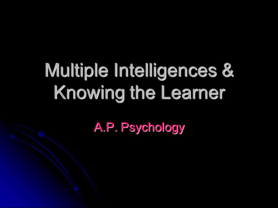 Multiple Intelligences & Knowing the Learner A.P. Psychology