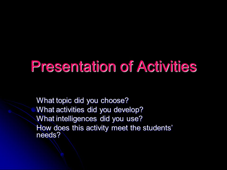 Presentation of Activities What topic did you choose? What activities did you develop? What intelligences did you use? How does this activity meet the