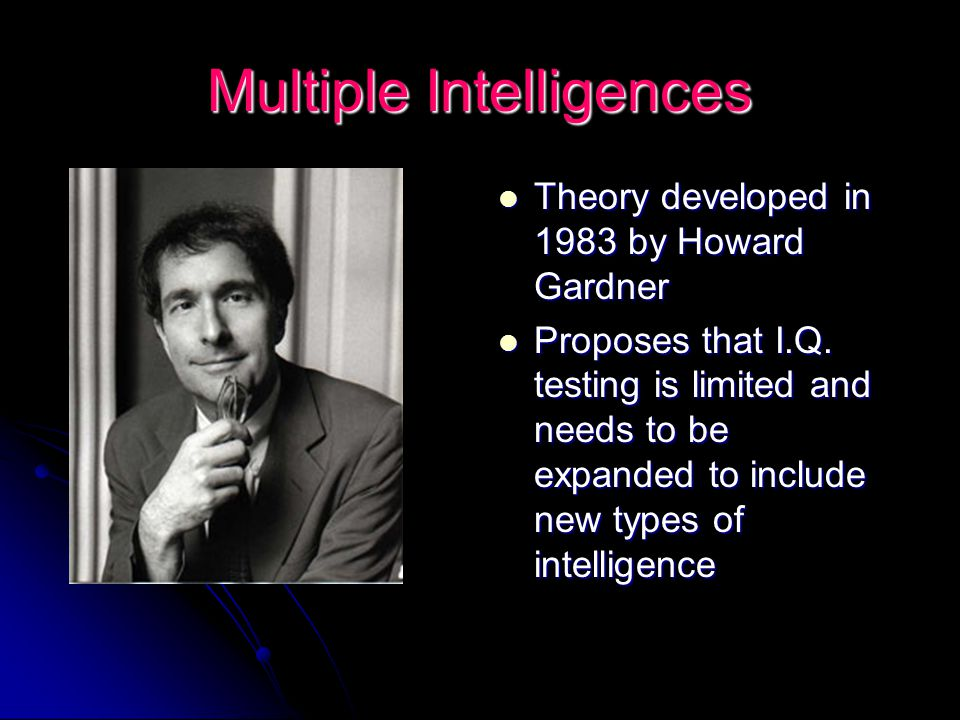Multiple Intelligences Theory developed in 1983 by Howard Gardner Theory developed in 1983 by Howard Gardner Proposes that I.Q. testing is limited and