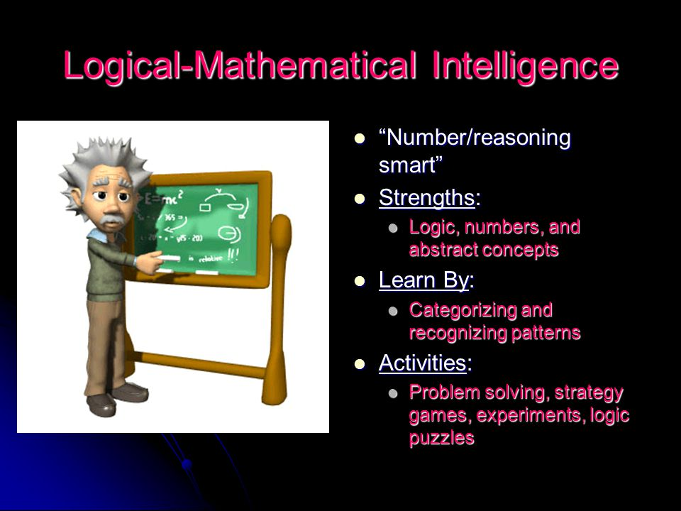 "Logical-Mathematical Intelligence ""Number/reasoning smart"" ""Number/reasoning smart"" Strengths: Strengths: Logic, numbers, and abstract concepts Logic,"