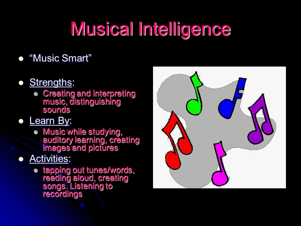 "Musical Intelligence ""Music Smart"" ""Music Smart"" Strengths: Strengths: Creating and interpreting music, distinguishing sounds Creating and interpretin"