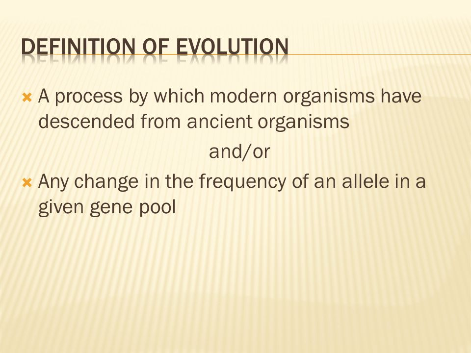  A process by which modern organisms have descended from ancient organisms and/or  Any change in the frequency of an allele in a given gene pool