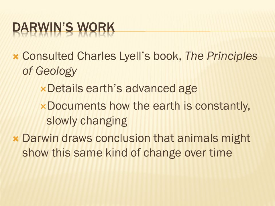  Consulted Charles Lyell's book, The Principles of Geology  Details earth's advanced age  Documents how the earth is constantly, slowly changing  Darwin draws conclusion that animals might show this same kind of change over time