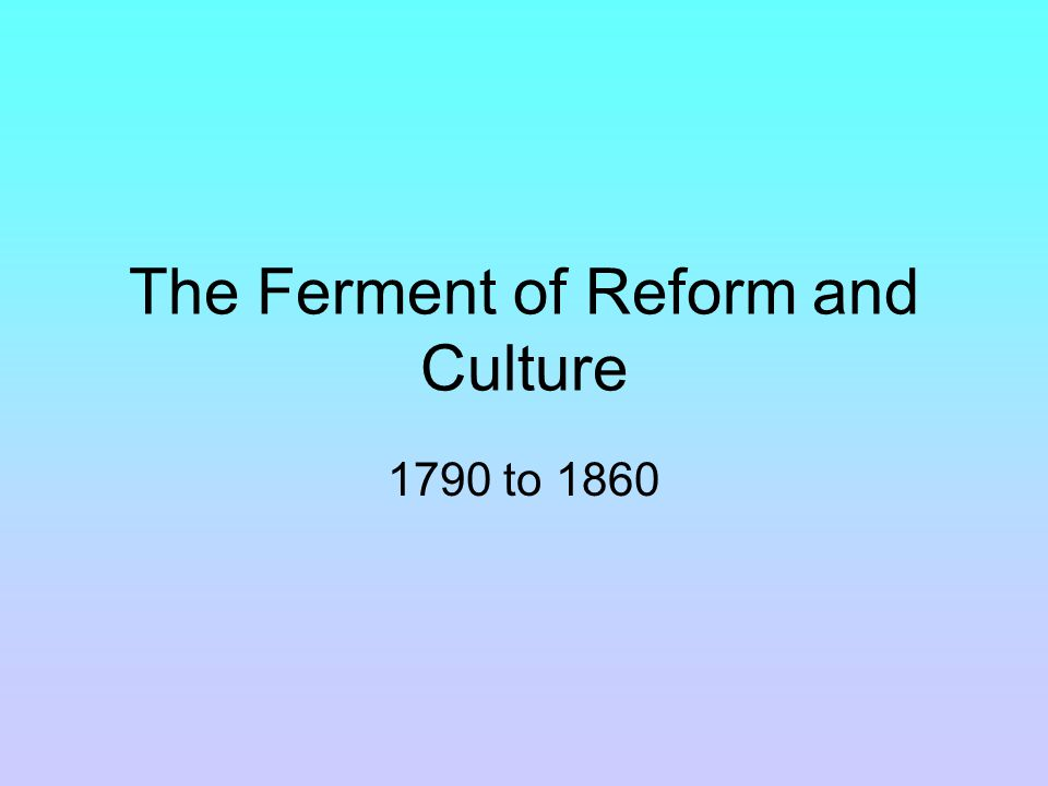 The Ferment of Reform and Culture 1790 to 1860