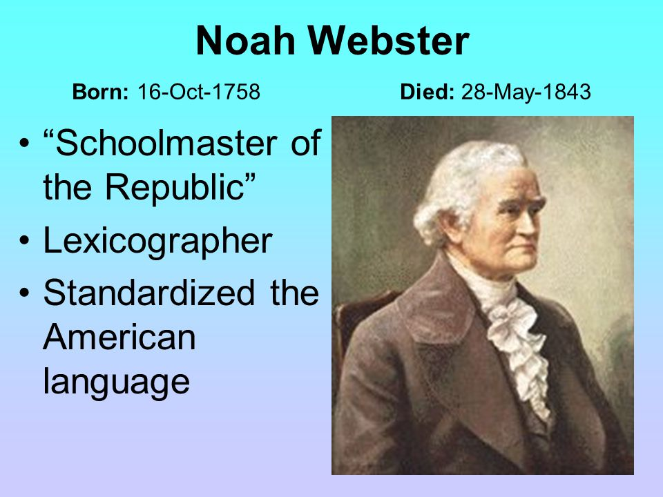 Noah Webster Born: 16-Oct-1758 Died: 28-May-1843 Schoolmaster of the Republic Lexicographer Standardized the American language