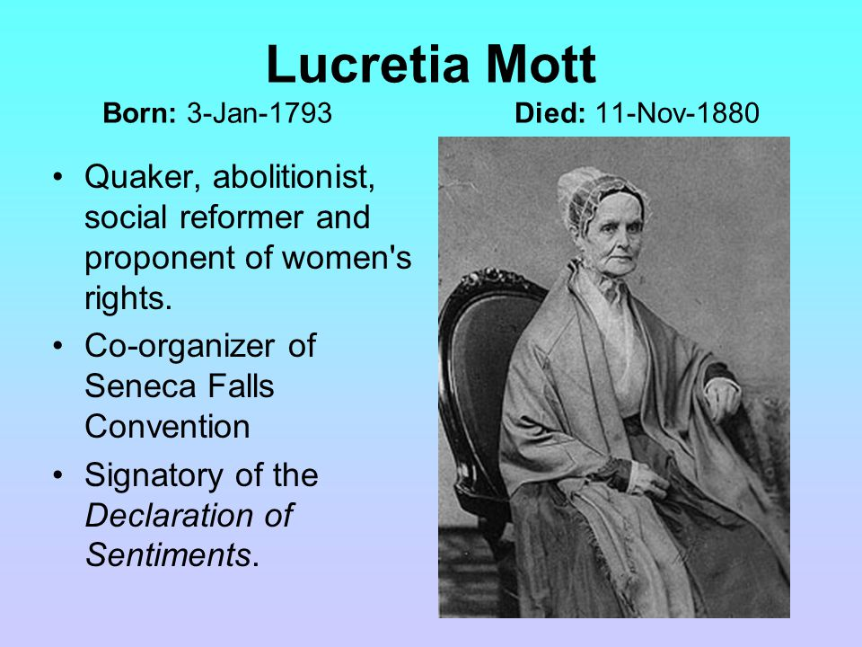 Lucretia Mott Born: 3-Jan-1793 Died: 11-Nov-1880 Quaker, abolitionist, social reformer and proponent of women s rights.