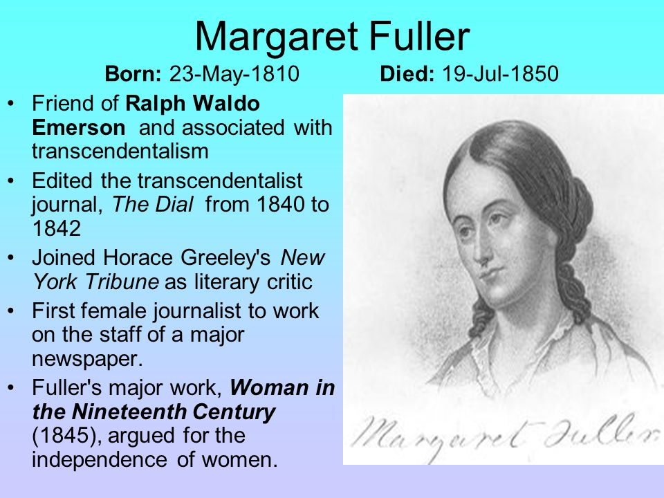Margaret Fuller Born: 23-May-1810 Died: 19-Jul-1850 Friend of Ralph Waldo Emerson and associated with transcendentalism Edited the transcendentalist journal, The Dial from 1840 to 1842 Joined Horace Greeley s New York Tribune as literary critic First female journalist to work on the staff of a major newspaper.