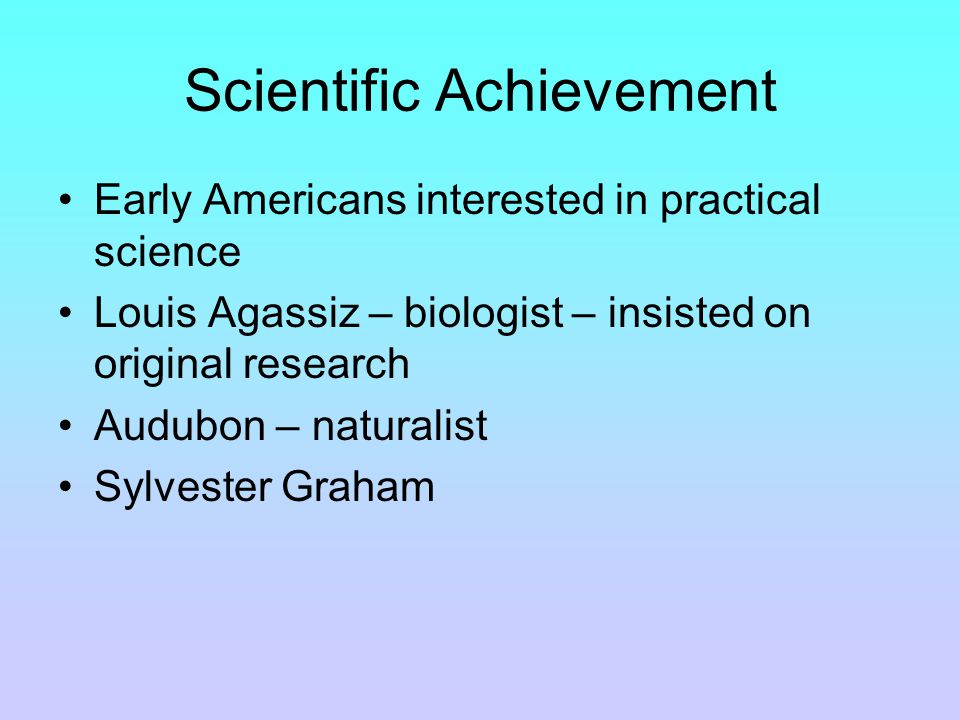Scientific Achievement Early Americans interested in practical science Louis Agassiz – biologist – insisted on original research Audubon – naturalist Sylvester Graham
