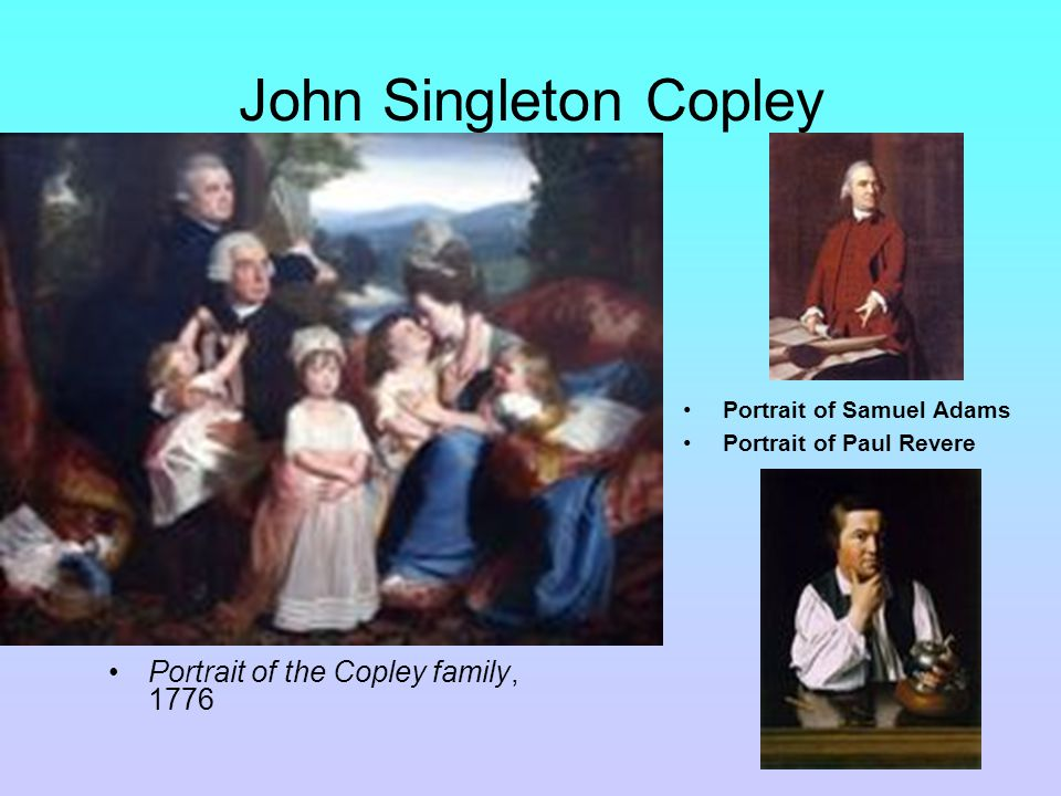 John Singleton Copley Portrait of the Copley family, 1776 Portrait of Samuel Adams Portrait of Paul Revere
