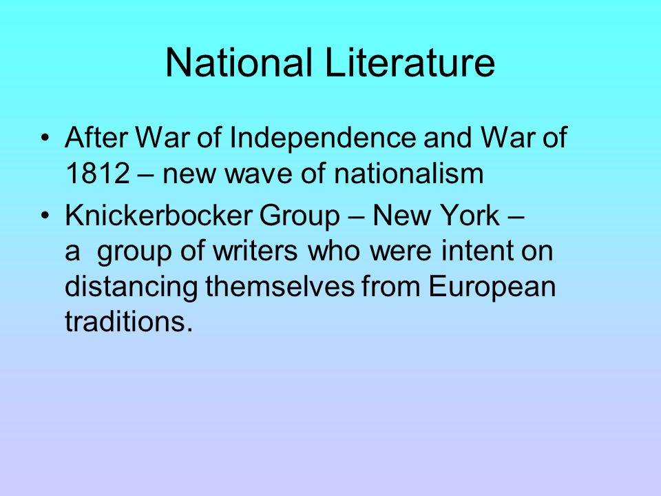 National Literature After War of Independence and War of 1812 – new wave of nationalism Knickerbocker Group – New York – a group of writers who were intent on distancing themselves from European traditions.