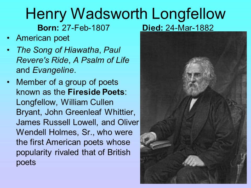 Henry Wadsworth Longfellow Born: 27-Feb-1807 Died: 24-Mar-1882 American poet The Song of Hiawatha, Paul Revere s Ride, A Psalm of Life and Evangeline.