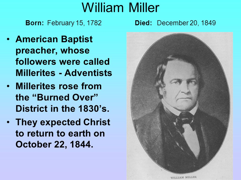 William Miller Born: February 15, 1782 Died: December 20, 1849 American Baptist preacher, whose followers were called Millerites - Adventists Millerites rose from the Burned Over District in the 1830's.