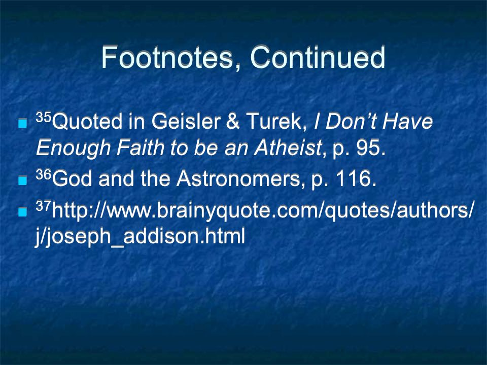 Footnotes, Continued 35 Quoted in Geisler & Turek, I Don't Have Enough Faith to be an Atheist, p.