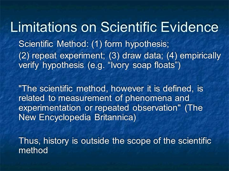 Limitations on Scientific Evidence Scientific Method: (1) form hypothesis; (2) repeat experiment; (3) draw data; (4) empirically verify hypothesis (e.g.
