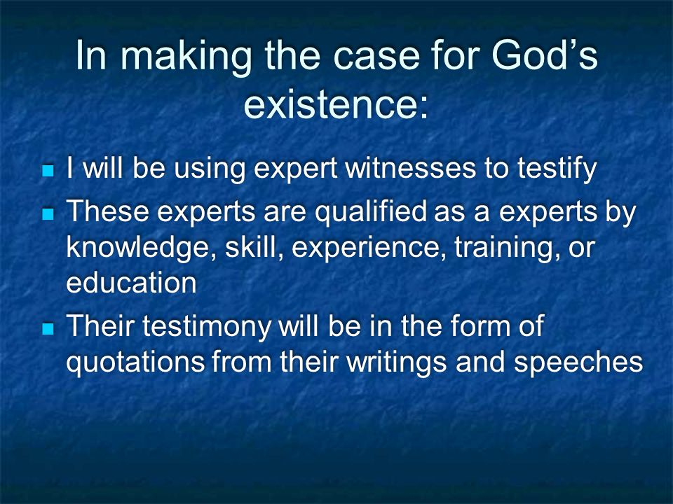 In making the case for God's existence: I will be using expert witnesses to testify These experts are qualified as a experts by knowledge, skill, experience, training, or education Their testimony will be in the form of quotations from their writings and speeches I will be using expert witnesses to testify These experts are qualified as a experts by knowledge, skill, experience, training, or education Their testimony will be in the form of quotations from their writings and speeches