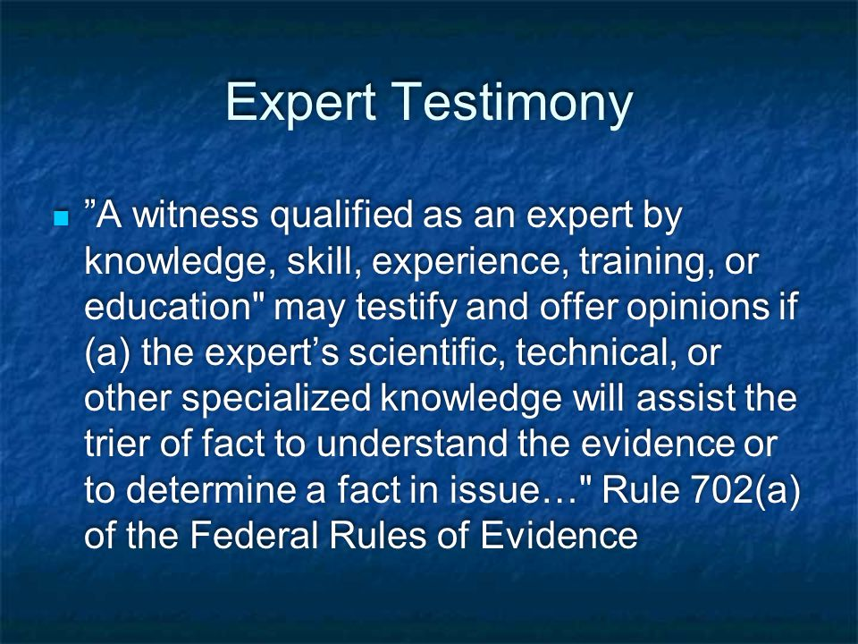 Expert Testimony A witness qualified as an expert by knowledge, skill, experience, training, or education may testify and offer opinions if (a) the expert's scientific, technical, or other specialized knowledge will assist the trier of fact to understand the evidence or to determine a fact in issue… Rule 702(a) of the Federal Rules of Evidence
