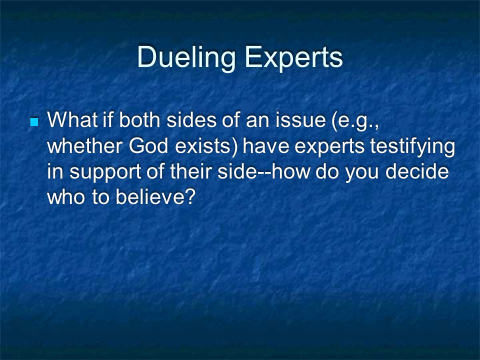 Dueling Experts What if both sides of an issue (e.g., whether God exists) have experts testifying in support of their side--how do you decide who to believe?