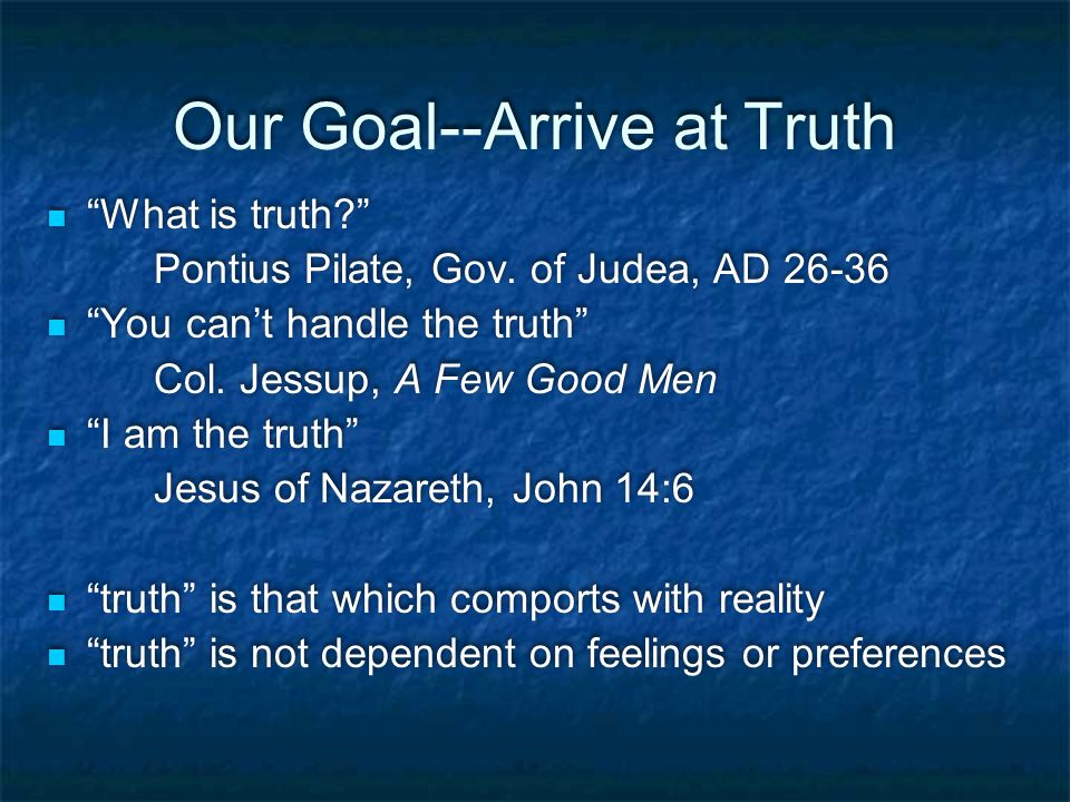 Our Goal--Arrive at Truth What is truth? Pontius Pilate, Gov.