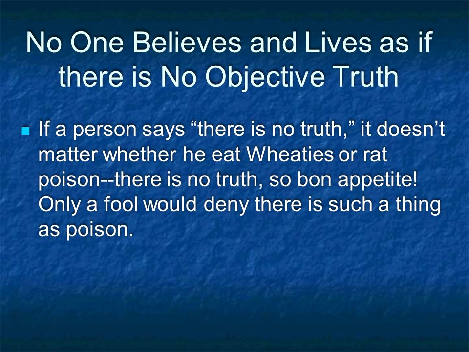 No One Believes and Lives as if there is No Objective Truth If a person says there is no truth, it doesn't matter whether he eat Wheaties or rat poison--there is no truth, so bon appetite.