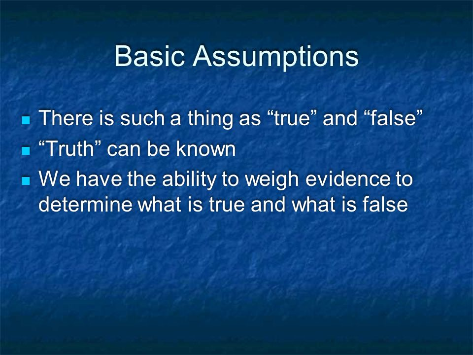Basic Assumptions There is such a thing as true and false Truth can be known We have the ability to weigh evidence to determine what is true and what is false There is such a thing as true and false Truth can be known We have the ability to weigh evidence to determine what is true and what is false