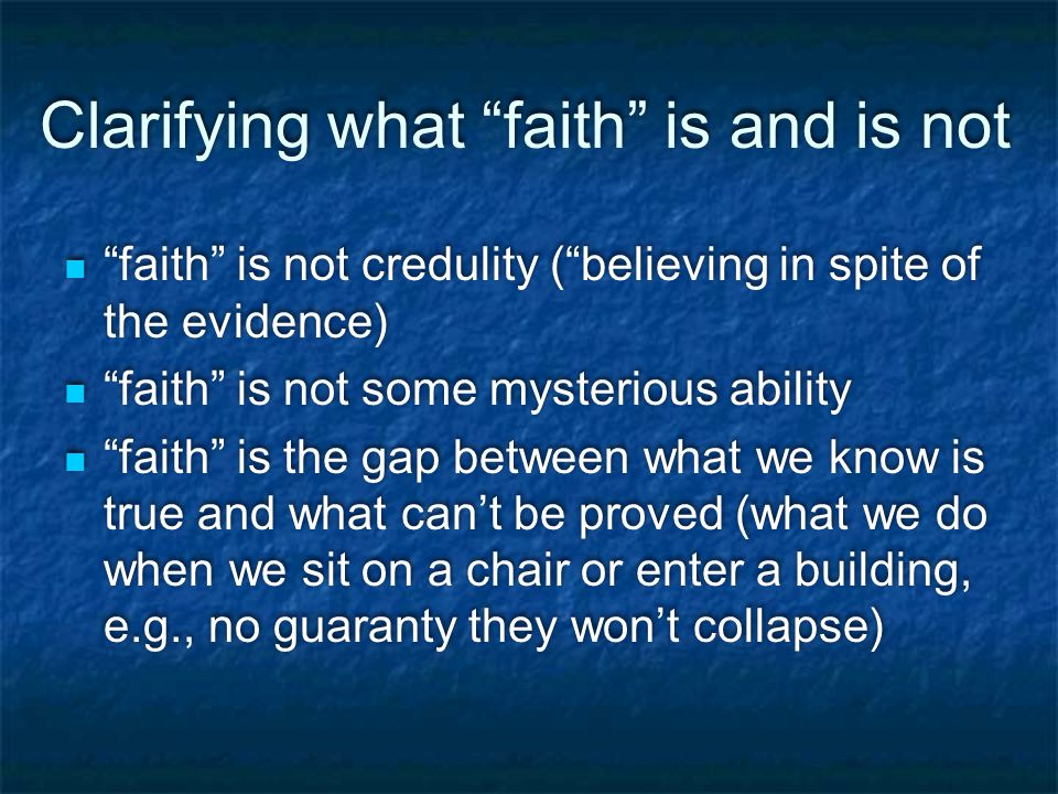 Clarifying what faith is and is not faith is not credulity ( believing in spite of the evidence) faith is not some mysterious ability faith is the gap between what we know is true and what can't be proved (what we do when we sit on a chair or enter a building, e.g., no guaranty they won't collapse) faith is not credulity ( believing in spite of the evidence) faith is not some mysterious ability faith is the gap between what we know is true and what can't be proved (what we do when we sit on a chair or enter a building, e.g., no guaranty they won't collapse)