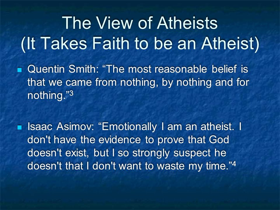 The View of Atheists (It Takes Faith to be an Atheist) Quentin Smith: The most reasonable belief is that we came from nothing, by nothing and for nothing. 3 Isaac Asimov: Emotionally I am an atheist.