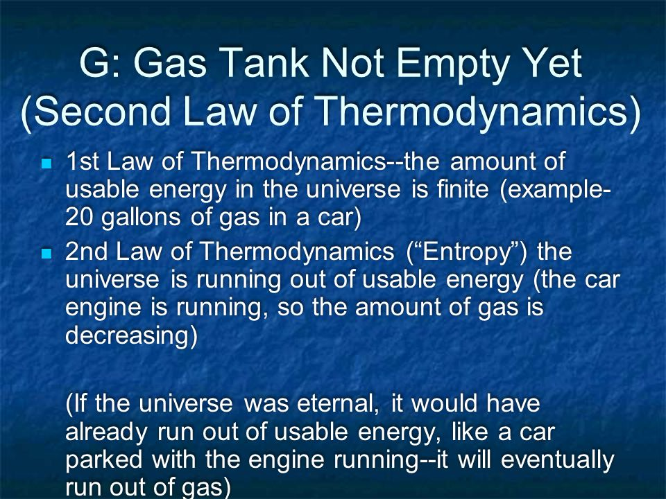 G: Gas Tank Not Empty Yet (Second Law of Thermodynamics) 1st Law of Thermodynamics--the amount of usable energy in the universe is finite (example- 20 gallons of gas in a car) 2nd Law of Thermodynamics ( Entropy ) the universe is running out of usable energy (the car engine is running, so the amount of gas is decreasing) (If the universe was eternal, it would have already run out of usable energy, like a car parked with the engine running--it will eventually run out of gas) 1st Law of Thermodynamics--the amount of usable energy in the universe is finite (example- 20 gallons of gas in a car) 2nd Law of Thermodynamics ( Entropy ) the universe is running out of usable energy (the car engine is running, so the amount of gas is decreasing) (If the universe was eternal, it would have already run out of usable energy, like a car parked with the engine running--it will eventually run out of gas)