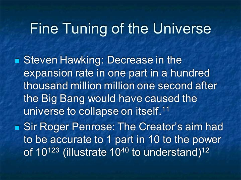 Fine Tuning of the Universe Steven Hawking: Decrease in the expansion rate in one part in a hundred thousand million million one second after the Big Bang would have caused the universe to collapse on itself.