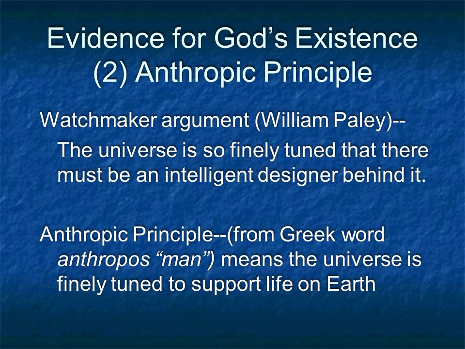 Evidence for God's Existence (2) Anthropic Principle Watchmaker argument (William Paley)-- The universe is so finely tuned that there must be an intelligent designer behind it.