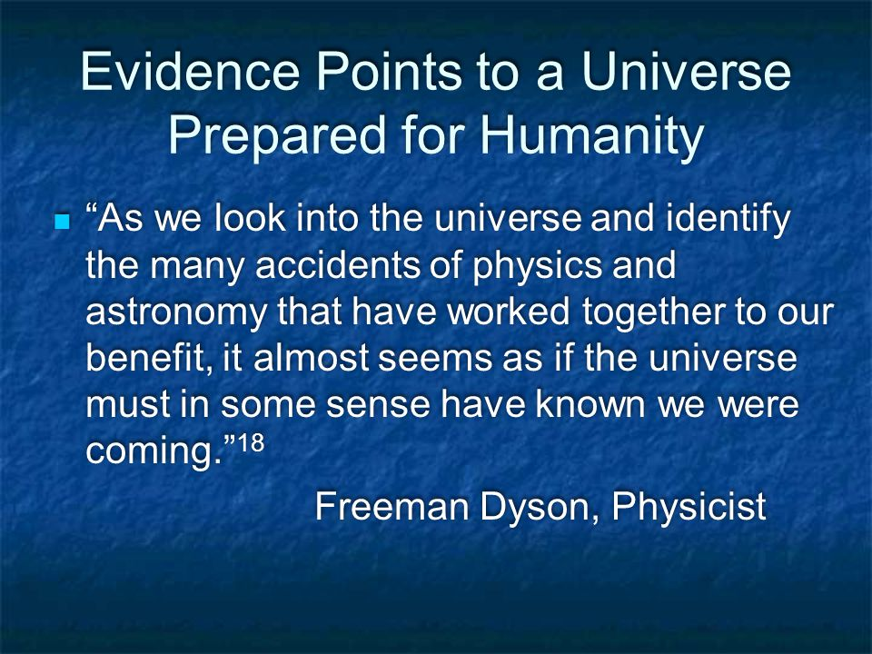 Evidence Points to a Universe Prepared for Humanity As we look into the universe and identify the many accidents of physics and astronomy that have worked together to our benefit, it almost seems as if the universe must in some sense have known we were coming. 18 Freeman Dyson, Physicist As we look into the universe and identify the many accidents of physics and astronomy that have worked together to our benefit, it almost seems as if the universe must in some sense have known we were coming. 18 Freeman Dyson, Physicist
