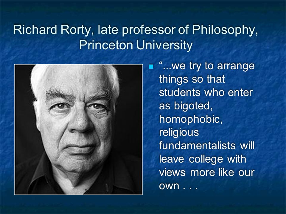 Richard Rorty, late professor of Philosophy, Princeton University ...we try to arrange things so that students who enter as bigoted, homophobic, religious fundamentalists will leave college with views more like our own...