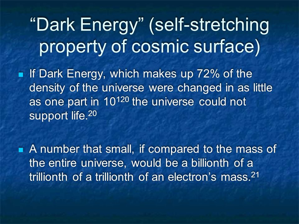 Dark Energy (self-stretching property of cosmic surface) If Dark Energy, which makes up 72% of the density of the universe were changed in as little as one part in 10 120 the universe could not support life.