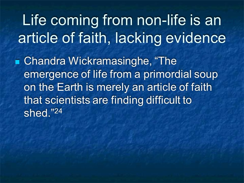 Life coming from non-life is an article of faith, lacking evidence Chandra Wickramasinghe, The emergence of life from a primordial soup on the Earth is merely an article of faith that scientists are finding difficult to shed. 24