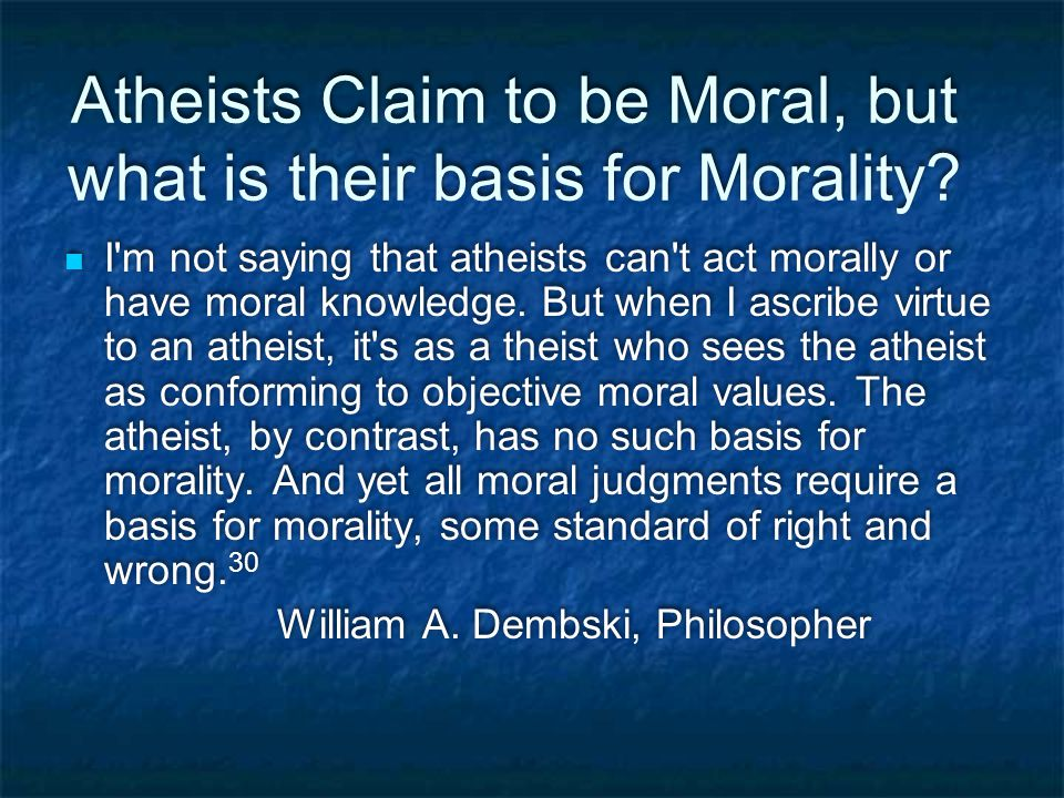 Atheists Claim to be Moral, but what is their basis for Morality.