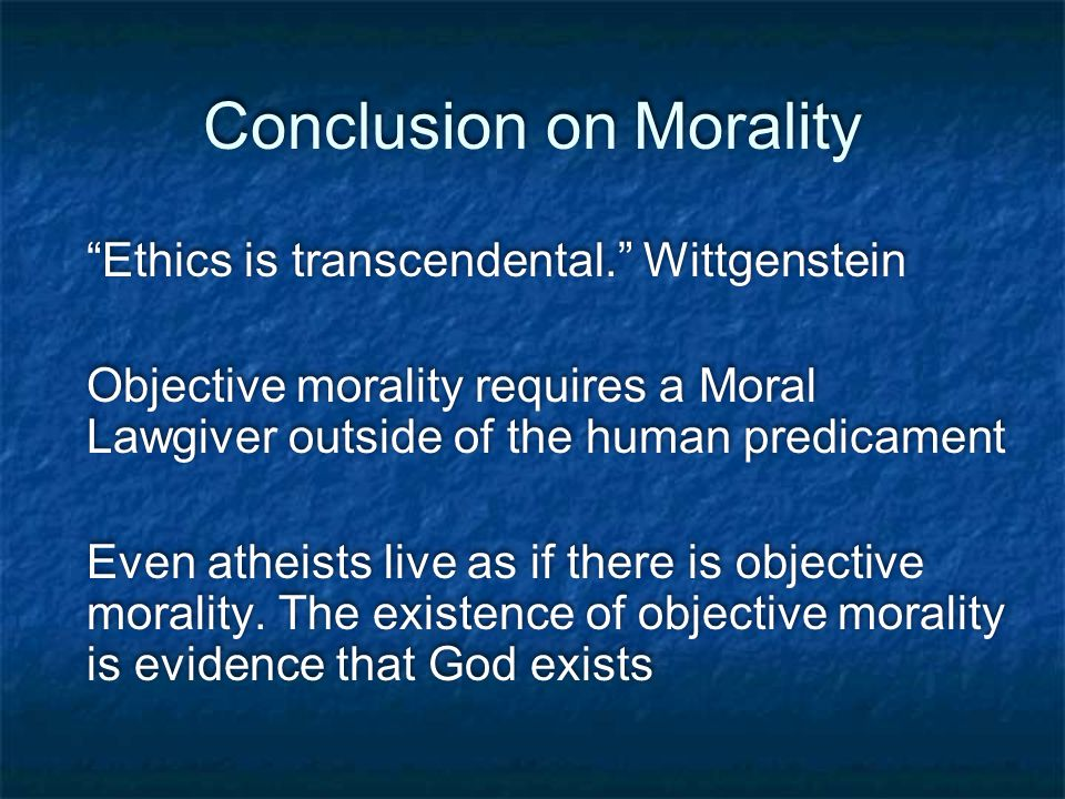 Conclusion on Morality Ethics is transcendental. Wittgenstein Objective morality requires a Moral Lawgiver outside of the human predicament Even atheists live as if there is objective morality.