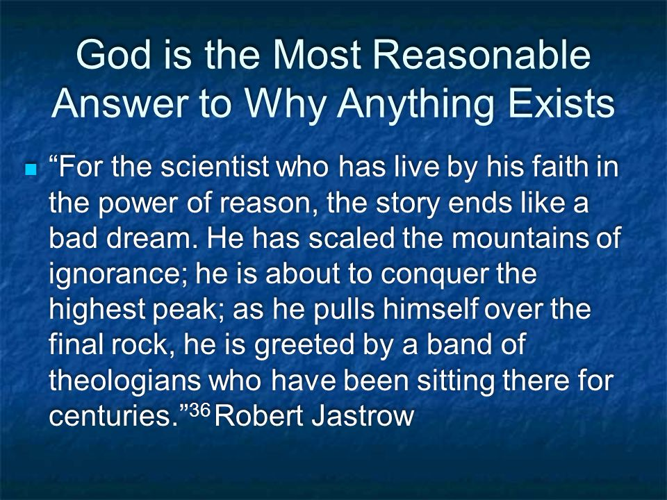 God is the Most Reasonable Answer to Why Anything Exists For the scientist who has live by his faith in the power of reason, the story ends like a bad dream.