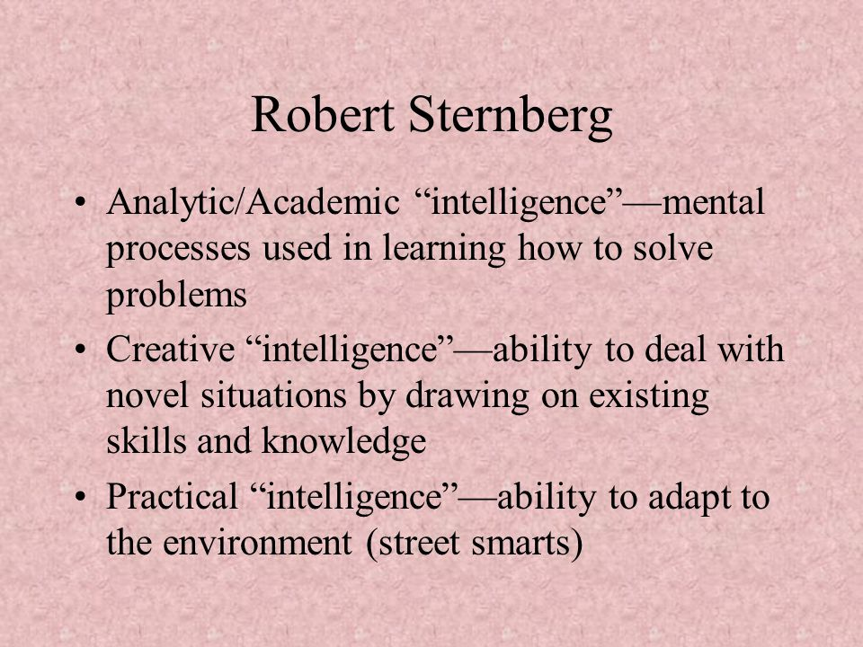Robert Sternberg Analytic/Academic intelligence —mental processes used in learning how to solve problems Creative intelligence —ability to deal with novel situations by drawing on existing skills and knowledge Practical intelligence —ability to adapt to the environment (street smarts)
