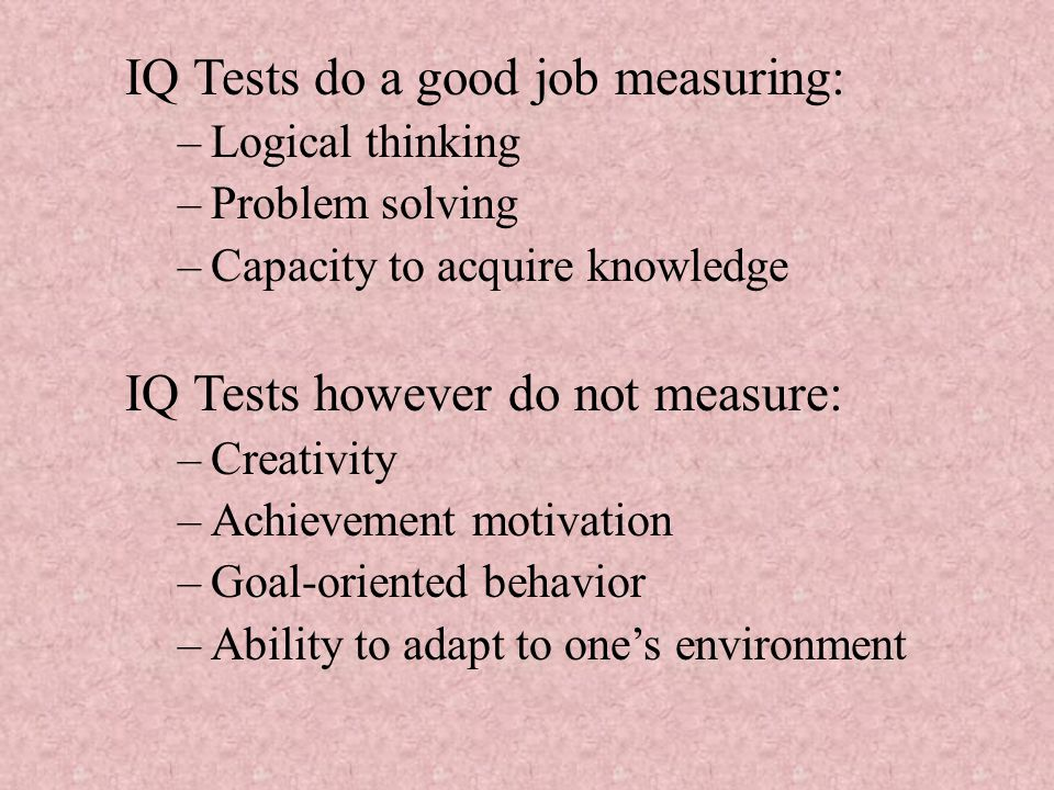 IQ Tests do a good job measuring: –Logical thinking –Problem solving –Capacity to acquire knowledge IQ Tests however do not measure: –Creativity –Achievement motivation –Goal-oriented behavior –Ability to adapt to one's environment