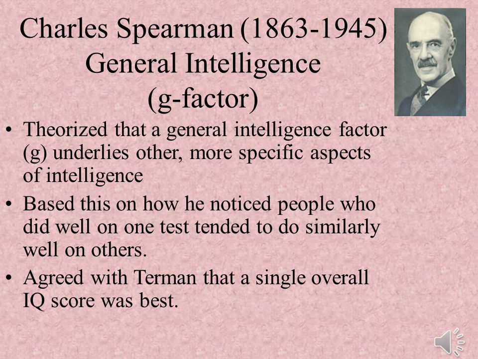 Charles Spearman (1863-1945) General Intelligence (g-factor) Theorized that a general intelligence factor (g) underlies other, more specific aspects of intelligence Based this on how he noticed people who did well on one test tended to do similarly well on others.