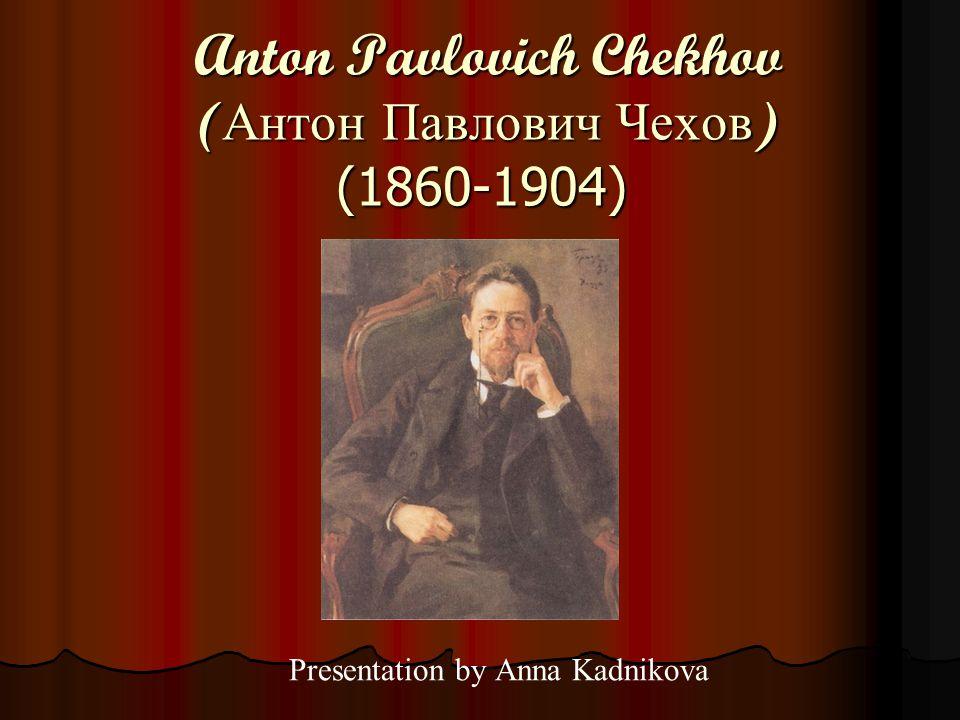 Anton Pavlovich Chekhov ( Антон Павлович Чехов ) (1860-1904) Anton Pavlovich Chekhov ( Антон Павлович Чехов ) (1860-1904) Presentation by Anna Kadnikova