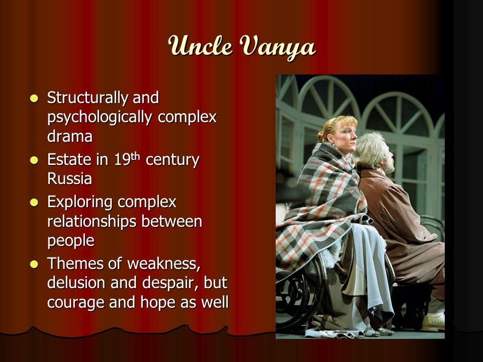 Uncle Vanya Structurally and psychologically complex drama Structurally and psychologically complex drama Estate in 19 th century Russia Estate in 19 th century Russia Exploring complex relationships between people Exploring complex relationships between people Themes of weakness, delusion and despair, but courage and hope as well Themes of weakness, delusion and despair, but courage and hope as well