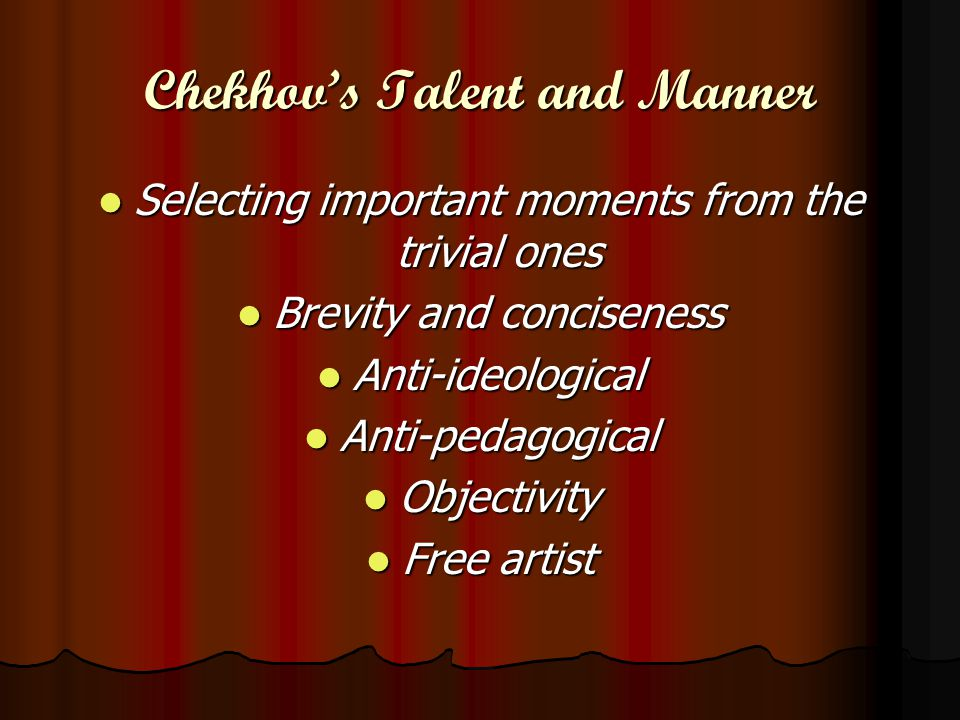Chekhov's Talent and Manner Selecting important moments from the trivial ones Selecting important moments from the trivial ones Brevity and conciseness Brevity and conciseness Anti-ideological Anti-ideological Anti-pedagogical Anti-pedagogical Objectivity Objectivity Free artist Free artist