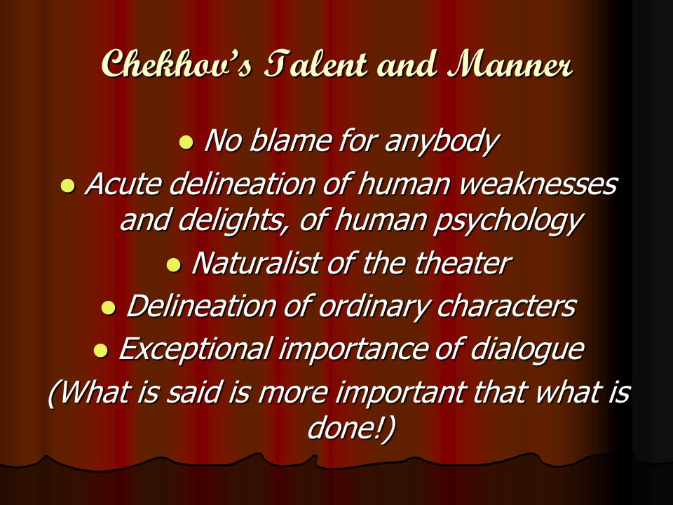 Chekhov's Talent and Manner No blame for anybody No blame for anybody Acute delineation of human weaknesses and delights, of human psychology Acute delineation of human weaknesses and delights, of human psychology Naturalist of the theater Naturalist of the theater Delineation of ordinary characters Delineation of ordinary characters Exceptional importance of dialogue Exceptional importance of dialogue (What is said is more important that what is done!)