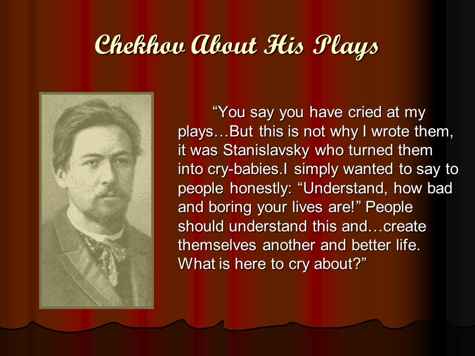 Chekhov About His Plays You say you have cried at my plays…But this is not why I wrote them, it was Stanislavsky who turned them into cry-babies.I simply wanted to say to people honestly: Understand, how bad and boring your lives are! People should understand this and…create themselves another and better life.
