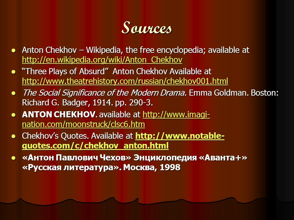 Sources Anton Chekhov – Wikipedia, the free encyclopedia; available at http://en.wikipedia.org/wiki/Anton_Chekhov Anton Chekhov – Wikipedia, the free encyclopedia; available at http://en.wikipedia.org/wiki/Anton_Chekhov http://en.wikipedia.org/wiki/Anton_Chekhov Three Plays of Absurd Anton Chekhov Available at http://www.theatrehistory.com/russian/chekhov001.html Three Plays of Absurd Anton Chekhov Available at http://www.theatrehistory.com/russian/chekhov001.html http://www.theatrehistory.com/russian/chekhov001.html The Social Significance of the Modern Drama.