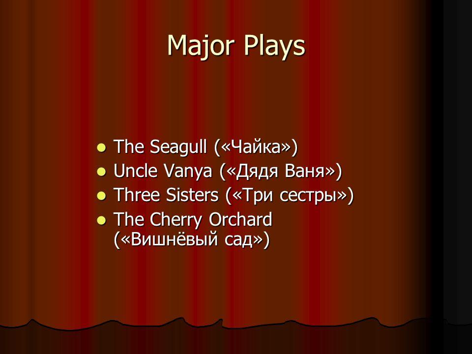 Major Plays The Seagull («Чайка») The Seagull («Чайка») Uncle Vanya («Дядя Ваня») Uncle Vanya («Дядя Ваня») Three Sisters («Три сестры») Three Sisters («Три сестры») The Cherry Orchard («Вишнёвый сад») The Cherry Orchard («Вишнёвый сад»)